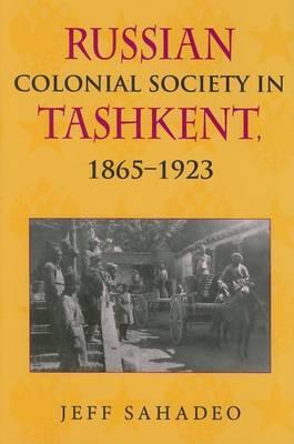 Russian Colonial Society in Tashkent, 1865-1923 by Jeff Sahadeo
