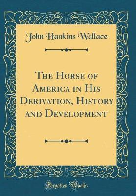 The Horse of America in His Derivation, History and Development (Classic Reprint) by John Hankins Wallace image