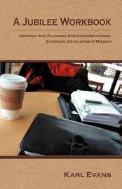 A Jubilee Workbook: Defining and Planning Our Congregational Economic Development Mission by Karl C Evans