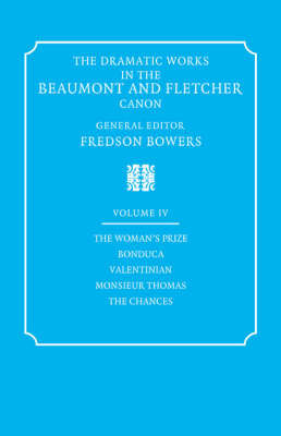 The Dramatic Works in the Beaumont and Fletcher Canon: Volume 4, The Woman's Prize, Bonduca, Valentinian, Monsieur Thomas, The Chances by Francis Beaumont