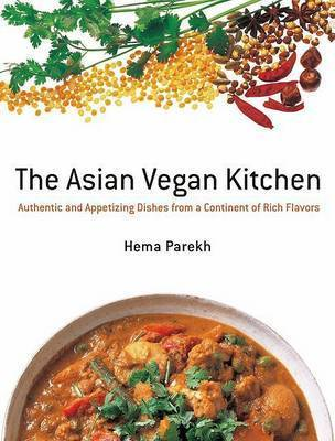 The Asian Vegan Kitchen: Authentic and Appetizing Dishes from the Continent of Rich Flavors by Hema Parekh