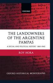 The Landowners of the Argentine Pampas by Roy Hora
