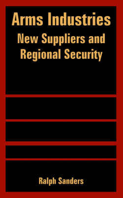 Arms Industries: New Suppliers and Regional Security by Ralph Sanders image