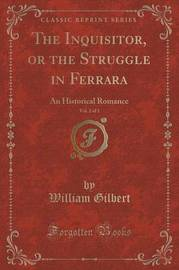The Inquisitor, or the Struggle in Ferrara, Vol. 2 of 3 by William Gilbert