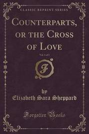 Counterparts, or the Cross of Love, Vol. 1 of 3 (Classic Reprint) by Elizabeth Sara Sheppard