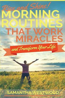 Rise and Shine!: Morning Routines That Work Miracles and Transform Your Life by Samanthat Westwood image