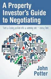 A Property Investor's Guide to Negotiating by John Potter
