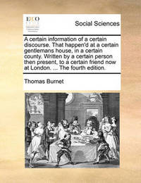 A Certain Information of a Certain Discourse. That Happen'd at a Certain Gentlemans House, in a Certain County. Written by a Certain Person Then Present, to a Certain Friend Now at London. ... the Fourth Edition by Thomas Burnet