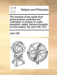 The Doctrine of the Saints Final Perseverance, Asserted and Vindicated by John Gill