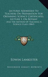 Lectures Addressed to Teachers on Preparation for Obtaining Science Certificates, Lecture 1, on Botany: And the Method of Teaching a Science Class (1862) by Edwin Lankester