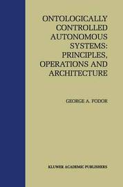 Ontologically Controlled Autonomous Systems: Principles, Operations, and Architecture by Gyorgy Fodor