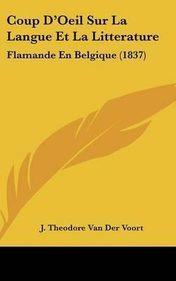Coup D'Oeil Sur La Langue Et La Litterature: Flamande En Belgique (1837) by J Theodore Van Der Voort
