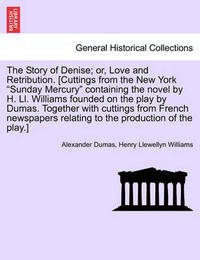 The Story of Denise; Or, Love and Retribution. [Cuttings from the New York Sunday Mercury Containing the Novel by H. LL. Williams Founded on the Play by Dumas. Together with Cuttings from French Newspapers Relating to the Production of the Play.] by Alexandre Dumas
