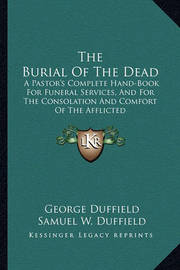 The Burial of the Dead: A Pastor's Complete Hand-Book for Funeral Services, and for the Consolation and Comfort of the Afflicted by George Duffield
