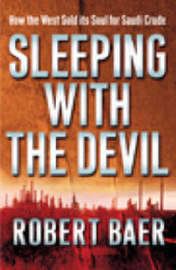 Sleeping with the Devil: The Truth About Saudi Arabia and Their Crude Threat to the West by Robert Baer