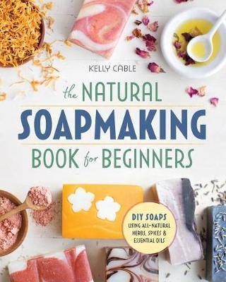 The Natural Soap Making Book for Beginners by Kelly Cable