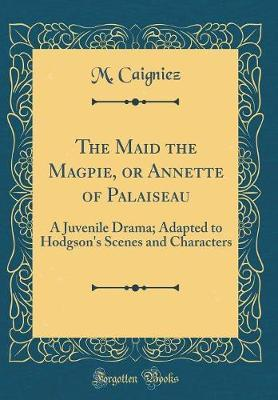 The Maid the Magpie, or Annette of Palaiseau by M Caigniez