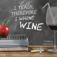 I Teach, Therefore I Wine by Christina Hammons image