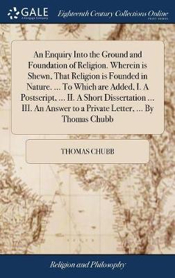 An Enquiry Into the Ground and Foundation of Religion. Wherein Is Shewn, That Religion Is Founded in Nature. ... to Which Are Added, I. a Postscript, ... II. a Short Dissertation ... III. an Answer to a Private Letter, ... by Thomas Chubb by Thomas Chubb