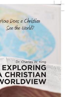 Exploring a Christian Worldview by Dr Charles W King