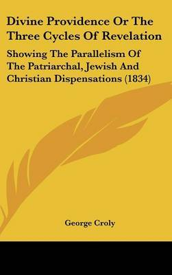 Divine Providence or the Three Cycles of Revelation: Showing the Parallelism of the Patriarchal, Jewish and Christian Dispensations (1834) by George Croly image