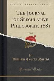 The Journal of Speculative Philosophy, 1881, Vol. 15 (Classic Reprint) by William Torrey Harris