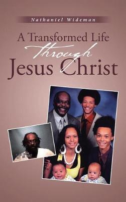 A Transformed Life Through Jesus Christ by Nathaniel Wideman