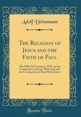 The Religion of Jesus and the Faith of Paul by Adolf Deissmann