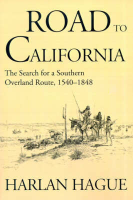 Road to California: The Search for a Southern Overland Route 1540-1848 by Harlan Hague