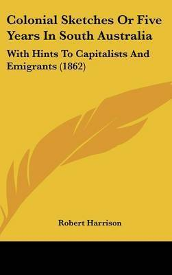 Colonial Sketches Or Five Years In South Australia: With Hints To Capitalists And Emigrants (1862) by Robert Harrison