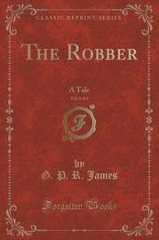 The Robber, Vol. 1 of 3 by George Payne Rainsford James