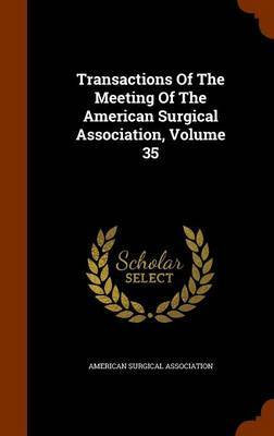 Transactions of the Meeting of the American Surgical Association, Volume 35 by American Surgical Association