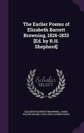 The Earlier Poems of Elizabeth Barrett Browning, 1826-1833 [Ed. by R.H. Shepherd] by Elizabeth (Barrett) Browning