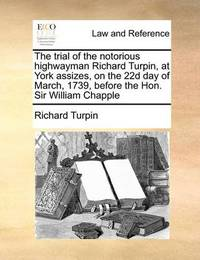 The Trial of the Notorious Highwayman Richard Turpin, at York Assizes, on the 22d Day of March, 1739, Before the Hon. Sir William Chapple by Richard Turpin