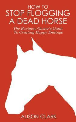 How To Stop Flogging A Dead Horse by Alison Clark image