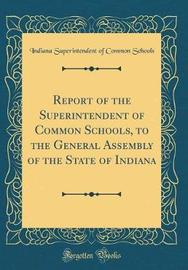 Report of the Superintendent of Common Schools, to the General Assembly of the State of Indiana (Classic Reprint) by Indiana Superintendent of Commo Schools
