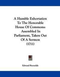 A Humble Exhortation to the Honorable House of Commons: Assembled in Parliament, Taken Out of a Sermon (1711) by Edward Reynolds