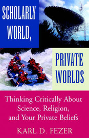 Scholarly World, Private Worlds: Thinking Critically about Science, Religion, and Your Private Beliefs by Karl Dietrich Fezer image