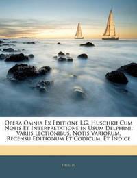 Opera Omnia Ex Editione I.G. Huschkii Cum Notis Et Interpretatione in Usum Delphini, Variis Lectionibus, Notis Variorum, Recensu Editionum Et Codicum, Et Indice by Tibullus