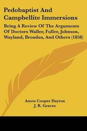 Pedobaptist And Campbellite Immersions: Being A Review Of The Arguments Of Doctors Waller, Fuller, Johnson, Wayland, Broadus, And Others (1858) by Amos Cooper Dayton image