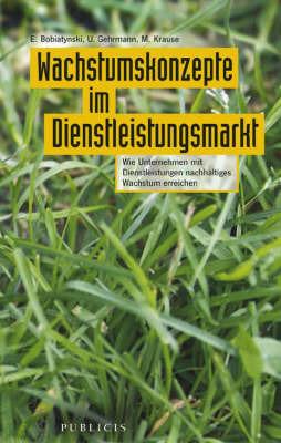 Wachstumskonzepte Im Dienstleistungsmarkt: Wie Unternehmen Mit Dienstleistungen Nachhaltiges Wachstum Erreichen by Eduard Bobiatynski