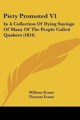 Piety Promoted V1: In A Collection Of Dying Sayings Of Many Of The People Called Quakers (1854) by William Evans