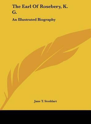 The Earl of Rosebery, K. G.: An Illustrated Biography by Jane T Stoddart