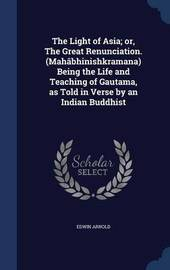 The Light of Asia; Or, the Great Renunciation. (Mahabhinishkramana) Being the Life and Teaching of Gautama, as Told in Verse by an Indian Buddhist by Edwin Arnold