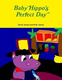 Baby Hippo's Perfect Day by David James