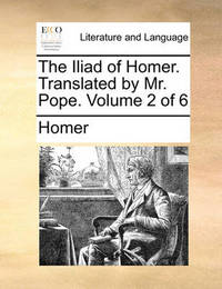 The Iliad of Homer. Translated by Mr. Pope. Volume 2 of 6 by Homer