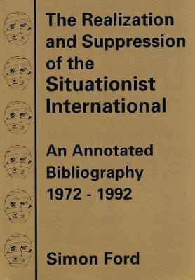 The Realization And Suppression Of The Situationist International by Simon Ford