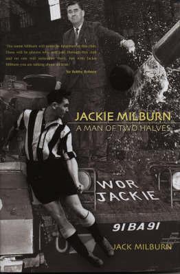 Jackie Milburn: A Man of Two Halves by Jack Milburn