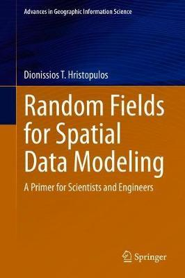 Random Fields for Spatial Data Modeling by Dionissios T. Hristopulos