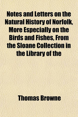 Notes and Letters on the Natural History of Norfolk, More Especially on the Birds and Fishes, From the Sloane Collection in the Library of the by Thomas Browne image
